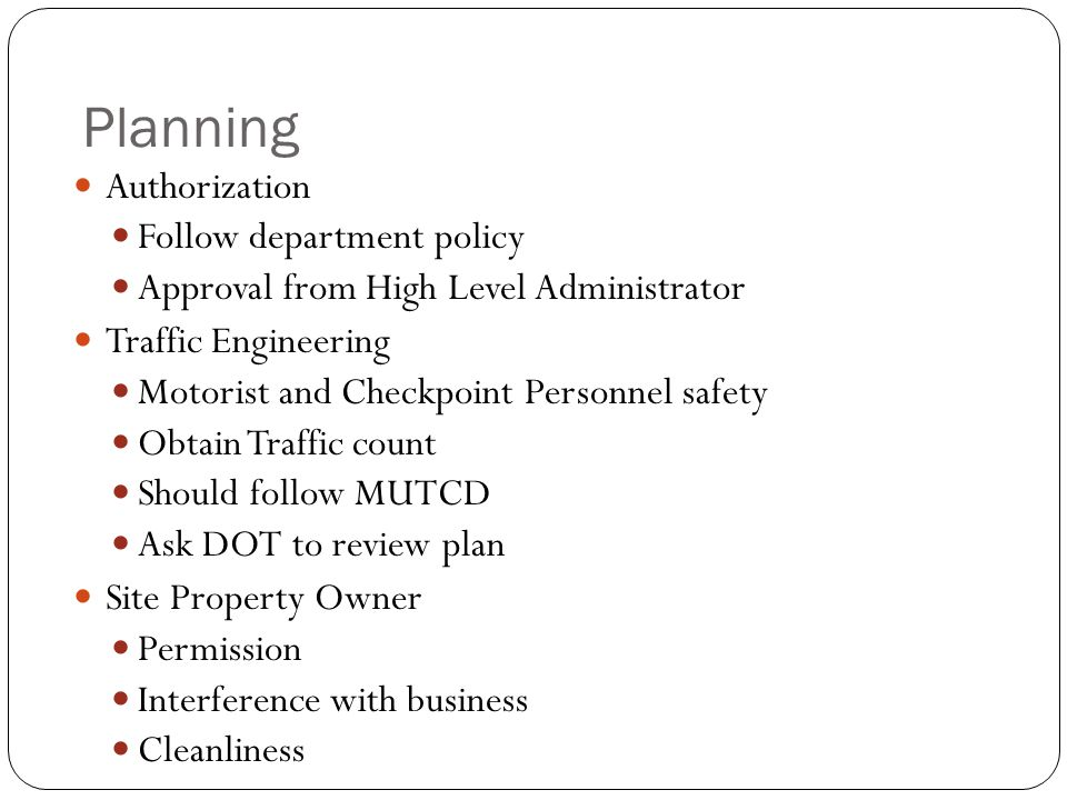 Planning Authorization Follow department policy Approval from High Level Administrator Traffic Engineering Motorist and Checkpoint Personnel safety Obtain Traffic count Should follow MUTCD Ask DOT to review plan Site Property Owner Permission Interference with business Cleanliness