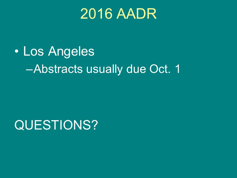 2016 AADR Los Angeles –Abstracts usually due Oct. 1 QUESTIONS?