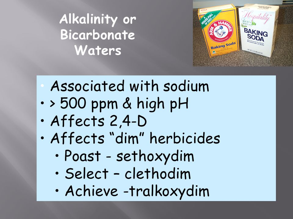 Alkalinity or Bicarbonate Waters Associated with sodium > 500 ppm & high pH Affects 2,4-D Affects dim herbicides Poast - sethoxydim Select – clethodim Achieve -tralkoxydim