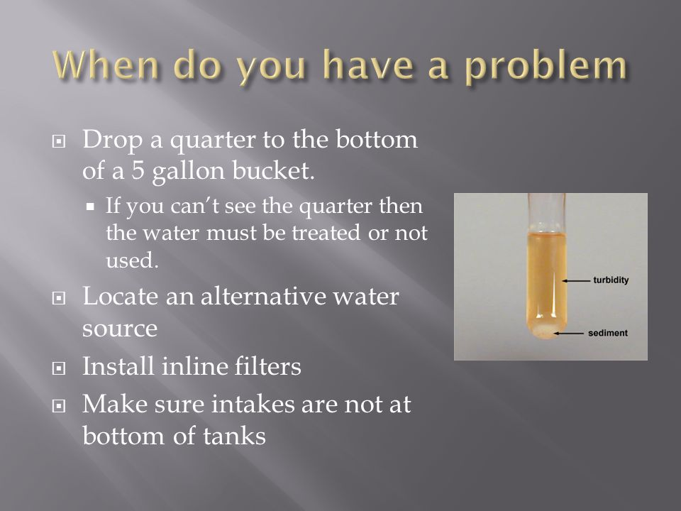  Drop a quarter to the bottom of a 5 gallon bucket.  If you can't see the quarter then the water must be treated or not used.  Locate an alternativ