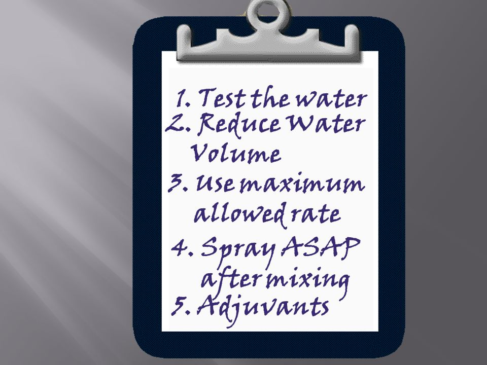 1. Test the water 2. Reduce Water Volume 3. Use maximum allowed rate 4. Spray ASAP after mixing 5. Adjuvants