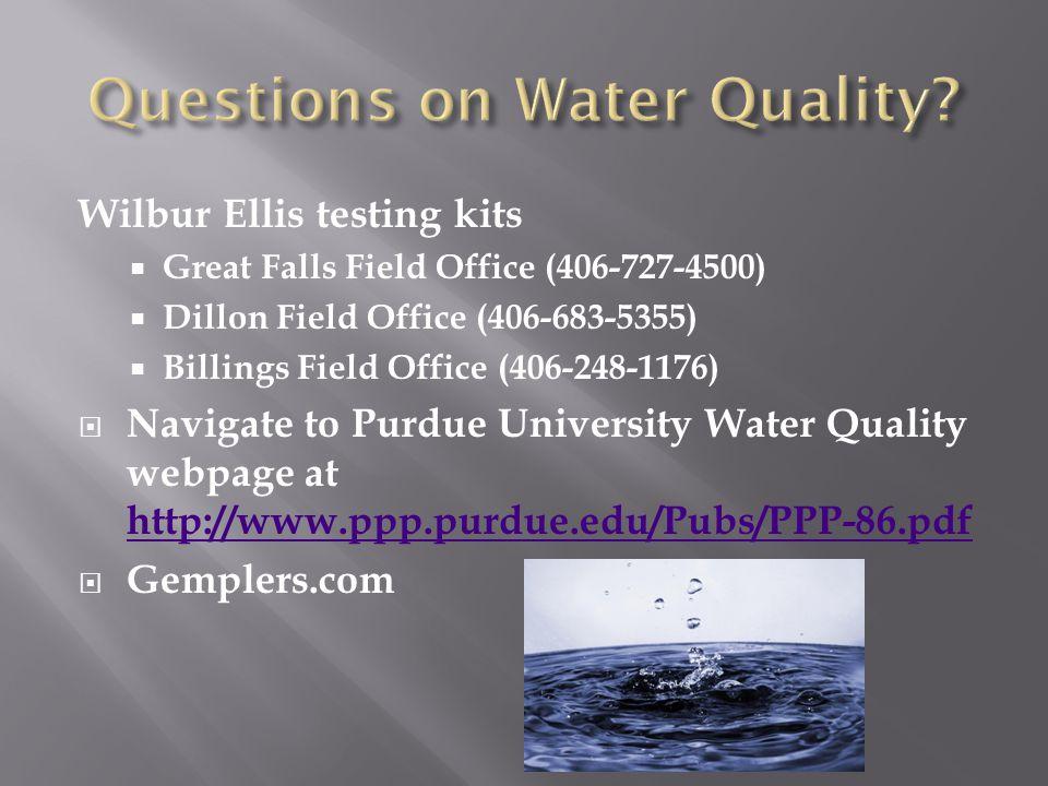 Wilbur Ellis testing kits  Great Falls Field Office (406-727-4500)  Dillon Field Office (406-683-5355)  Billings Field Office (406-248-1176)  Navigate to Purdue University Water Quality webpage at http://www.ppp.purdue.edu/Pubs/PPP-86.pdf http://www.ppp.purdue.edu/Pubs/PPP-86.pdf  Gemplers.com
