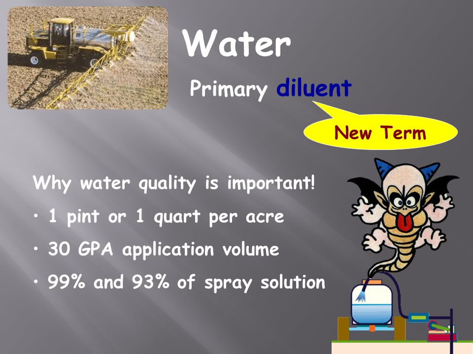 Water Primary diluent Why water quality is important! 1 pint or 1 quart per acre 30 GPA application volume 99% and 93% of spray solution New Term