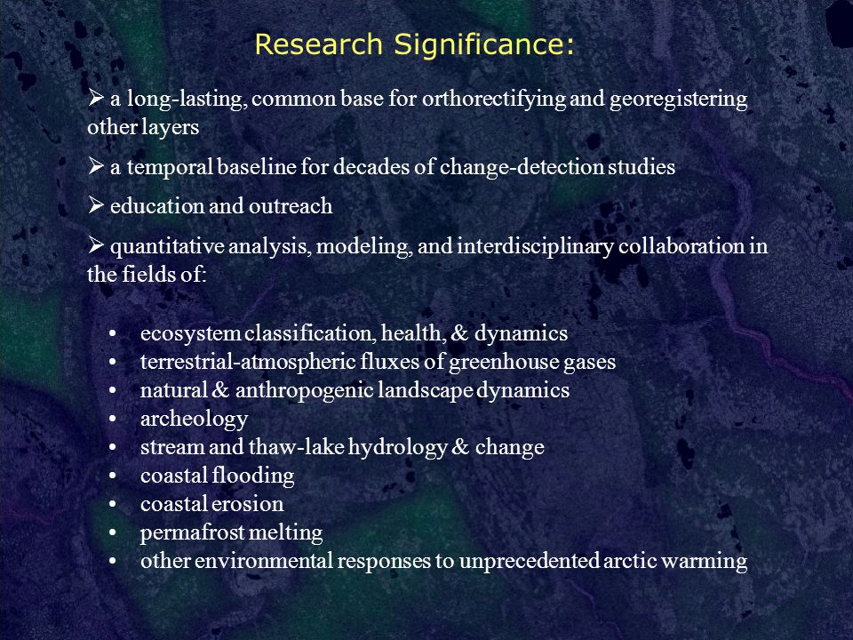 Research Significance:  a long-lasting, common base for orthorectifying and georegistering other layers  a temporal baseline for decades of change-detection studies  education and outreach  quantitative analysis, modeling, and interdisciplinary collaboration in the fields of: ecosystem classification, health, & dynamics terrestrial-atmospheric fluxes of greenhouse gases natural & anthropogenic landscape dynamics archeology stream and thaw-lake hydrology & change coastal flooding coastal erosion permafrost melting other environmental responses to unprecedented arctic warming