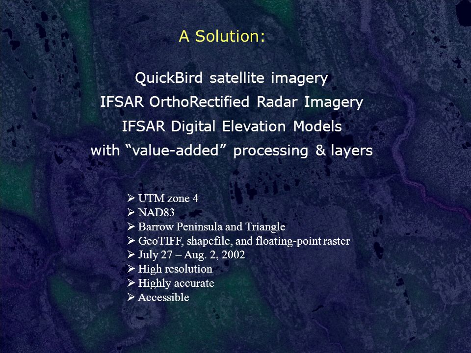 QuickBird satellite imagery IFSAR OrthoRectified Radar Imagery IFSAR Digital Elevation Models with value-added processing & layers A Solution:  UTM zone 4  NAD83  Barrow Peninsula and Triangle  GeoTIFF, shapefile, and floating-point raster  July 27 – Aug.