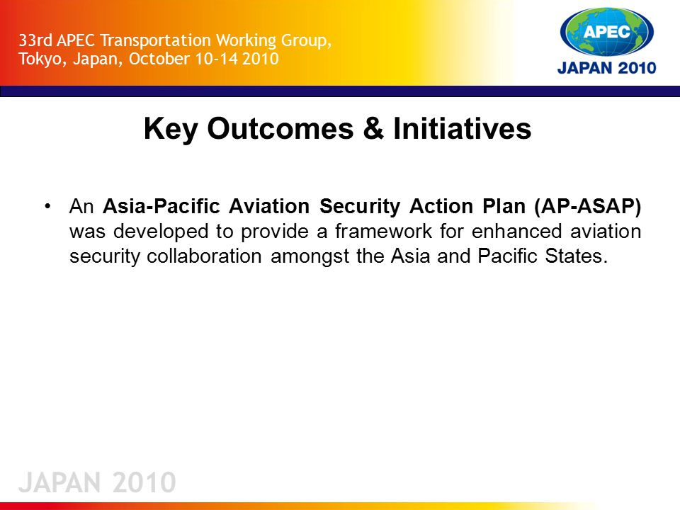 JAPAN 2010 33rd APEC Transportation Working Group, Tokyo, Japan, October 10-14 2010 Key Outcomes & Initiatives An Asia-Pacific Aviation Security Action Plan (AP-ASAP) was developed to provide a framework for enhanced aviation security collaboration amongst the Asia and Pacific States.