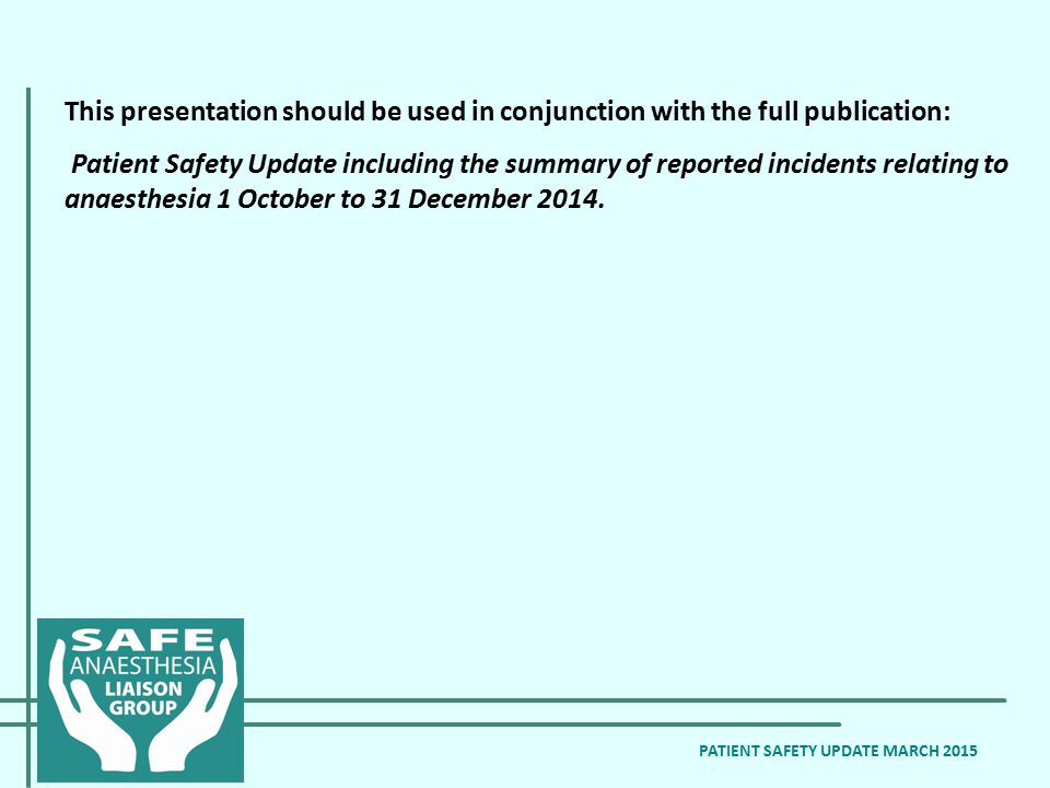 PATIENT SAFETY UPDATE MARCH 2015 This presentation should be used in conjunction with the full publication: Patient Safety Update including the summary of reported incidents relating to anaesthesia 1 October to 31 December 2014.