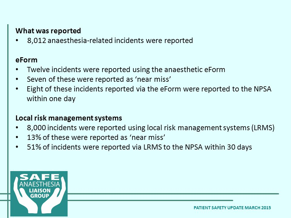 What was reported 8,012 anaesthesia-related incidents were reported eForm Twelve incidents were reported using the anaesthetic eForm Seven of these were reported as 'near miss' Eight of these incidents reported via the eForm were reported to the NPSA within one day Local risk management systems 8,000 incidents were reported using local risk management systems (LRMS) 13% of these were reported as 'near miss' 51% of incidents were reported via LRMS to the NPSA within 30 days PATIENT SAFETY UPDATE MARCH 2015