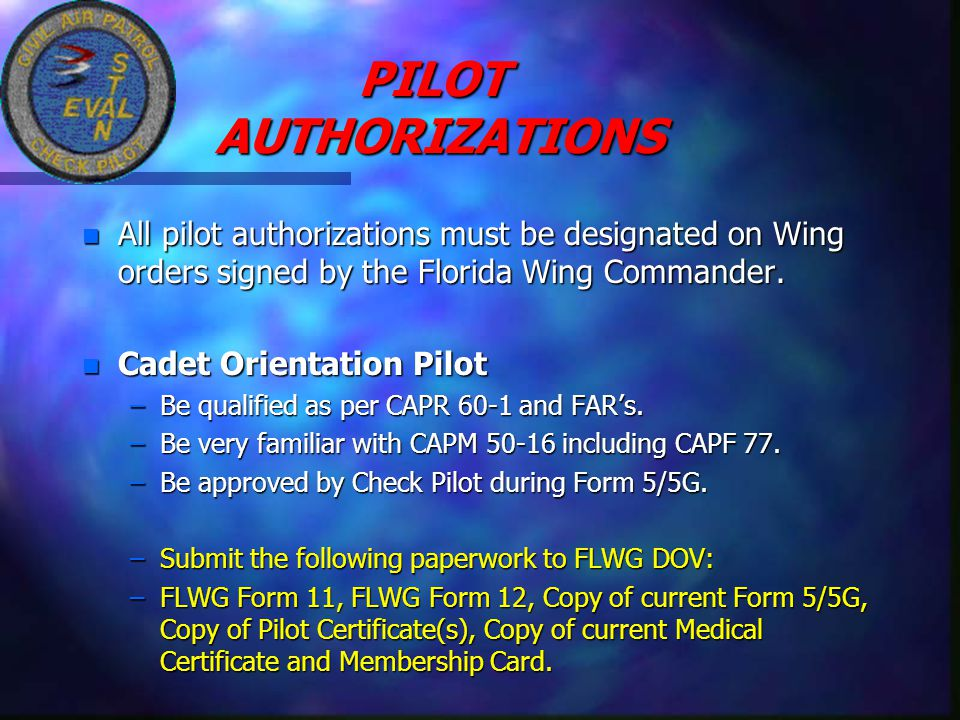 PILOT AUTHORIZATIONS n All pilot authorizations must be designated on Wing orders signed by the Florida Wing Commander. n Cadet Orientation Pilot –Be