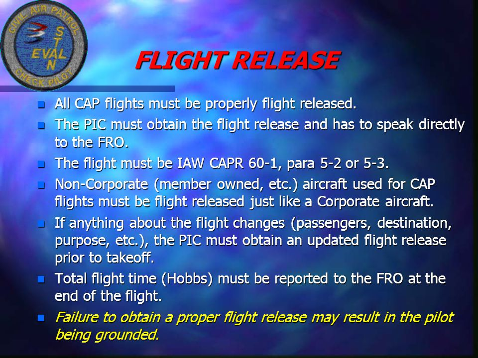 FLIGHT RELEASE n All CAP flights must be properly flight released. n The PIC must obtain the flight release and has to speak directly to the FRO. n Th