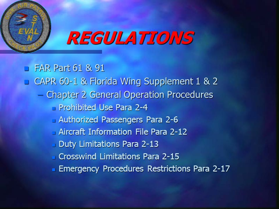 REGULATIONS REGULATIONS n FAR Part 61 & 91 n CAPR 60-1 & Florida Wing Supplement 1 & 2 –Chapter 2 General Operation Procedures n Prohibited Use Para 2