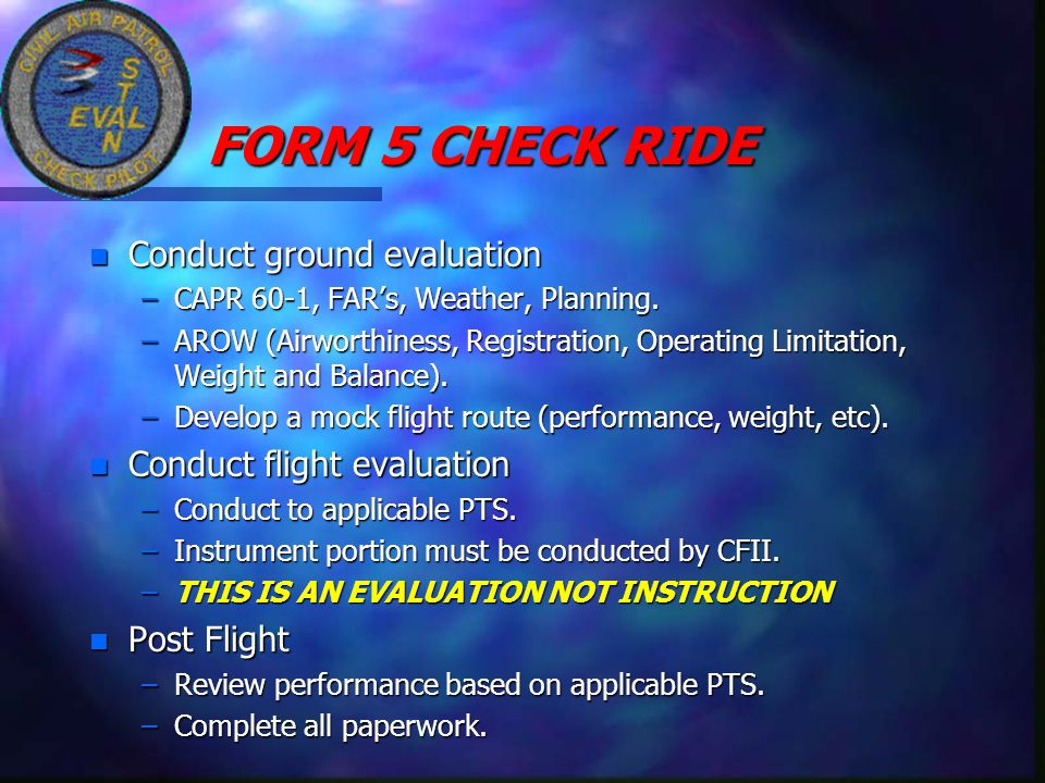 FORM 5 CHECK RIDE FORM 5 CHECK RIDE n Conduct ground evaluation –CAPR 60-1, FAR's, Weather, Planning. –AROW (Airworthiness, Registration, Operating Li