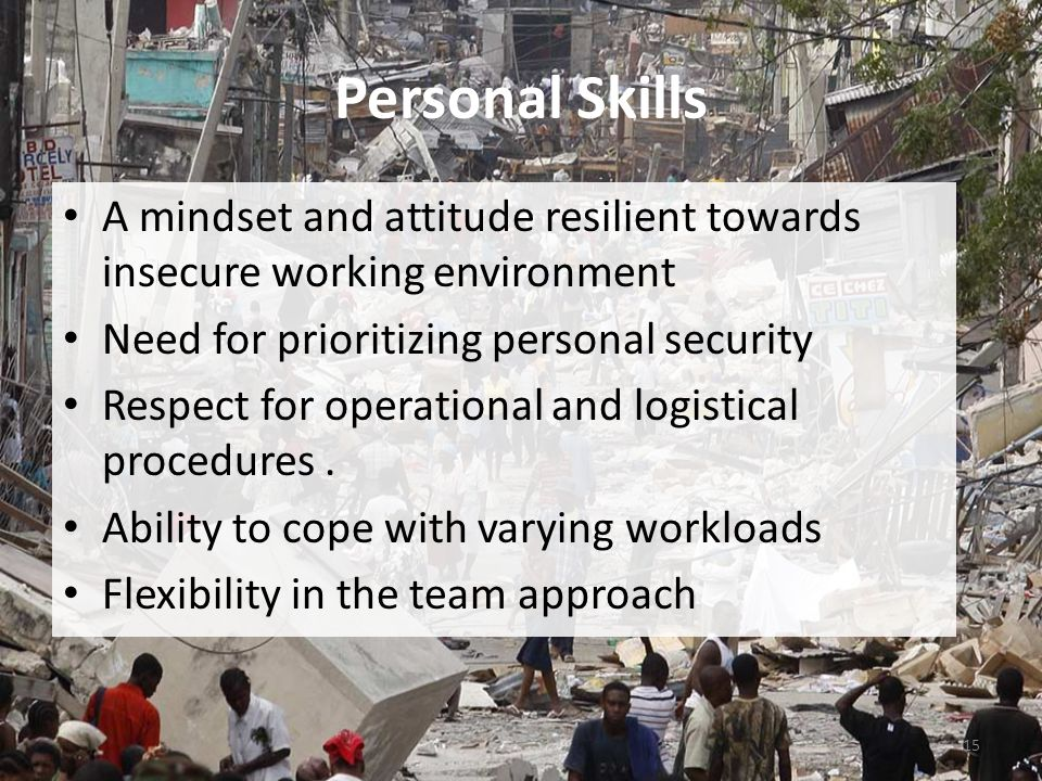 Personal Skills A mindset and attitude resilient towards insecure working environment Need for prioritizing personal security Respect for operational and logistical procedures.