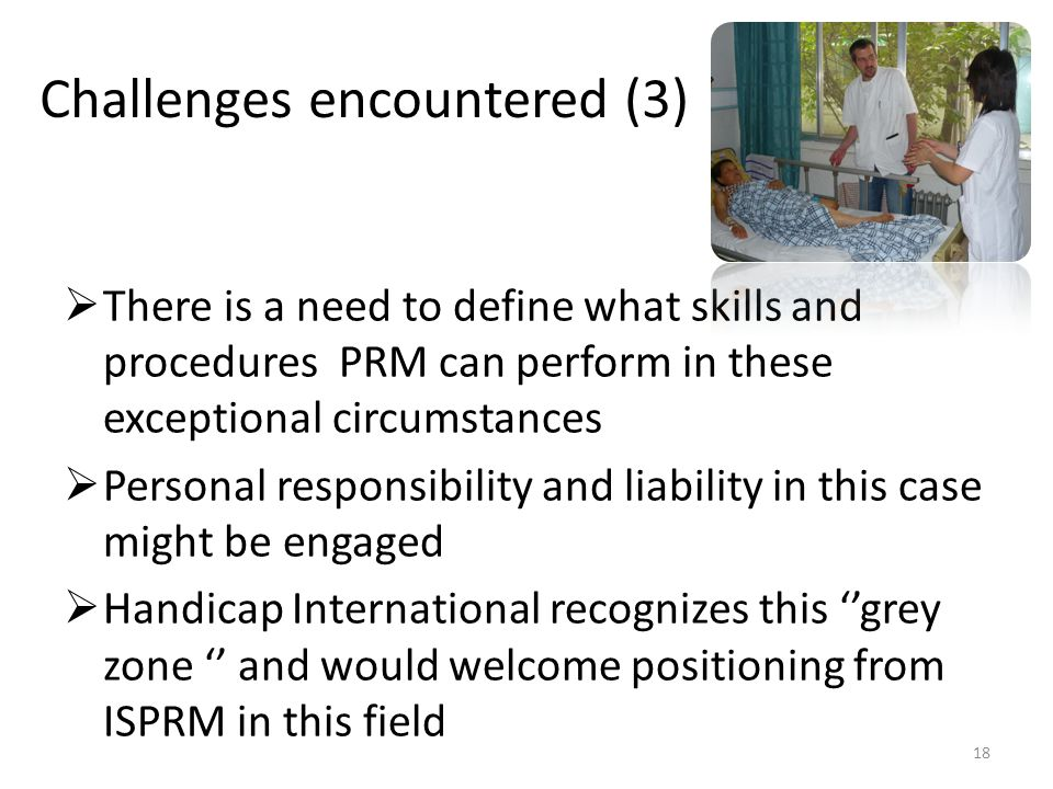 Challenges encountered (3)  There is a need to define what skills and procedures PRM can perform in these exceptional circumstances  Personal responsibility and liability in this case might be engaged  Handicap International recognizes this ''grey zone '' and would welcome positioning from ISPRM in this field 18