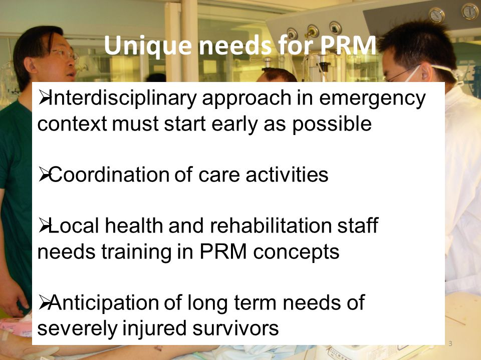 Unique needs for PRM 3  Interdisciplinary approach in emergency context must start early as possible  Coordination of care activities  Local health and rehabilitation staff needs training in PRM concepts  Anticipation of long term needs of severely injured survivors