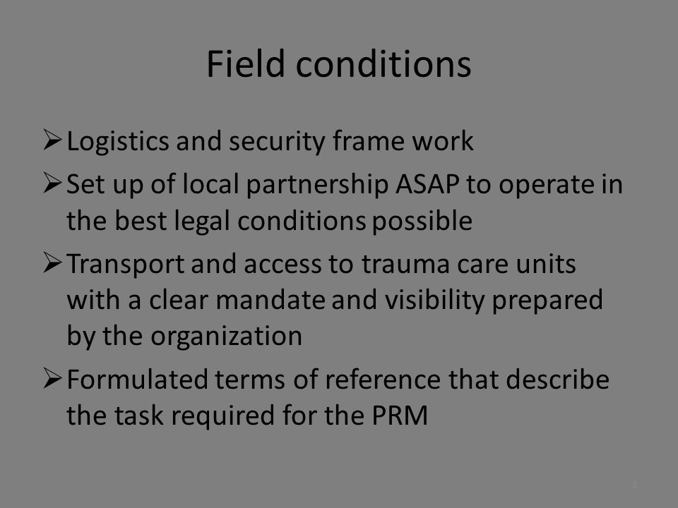 Field conditions  Logistics and security frame work  Set up of local partnership ASAP to operate in the best legal conditions possible  Transport and access to trauma care units with a clear mandate and visibility prepared by the organization  Formulated terms of reference that describe the task required for the PRM 8