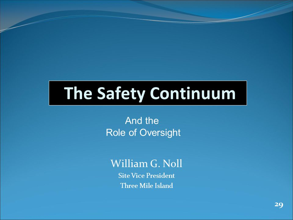 29 The Safety Continuum William G. Noll Site Vice President Three Mile Island And the Role of Oversight