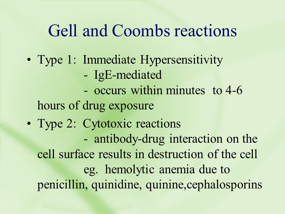 Gell and Coombs reactions Type 1: Immediate Hypersensitivity - IgE-mediated - occurs within minutes to 4-6 hours of drug exposure Type 2: Cytotoxic reactions - antibody-drug interaction on the cell surface results in destruction of the cell eg.