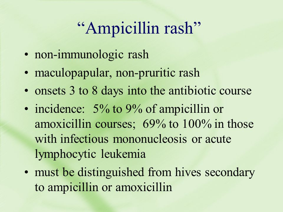 Ampicillin rash non-immunologic rash maculopapular, non-pruritic rash onsets 3 to 8 days into the antibiotic course incidence: 5% to 9% of ampicillin or amoxicillin courses; 69% to 100% in those with infectious mononucleosis or acute lymphocytic leukemia must be distinguished from hives secondary to ampicillin or amoxicillin