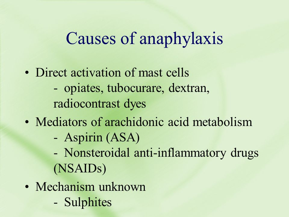 Causes of anaphylaxis Direct activation of mast cells - opiates, tubocurare, dextran, radiocontrast dyes Mediators of arachidonic acid metabolism - Aspirin (ASA) - Nonsteroidal anti-inflammatory drugs (NSAIDs) Mechanism unknown - Sulphites