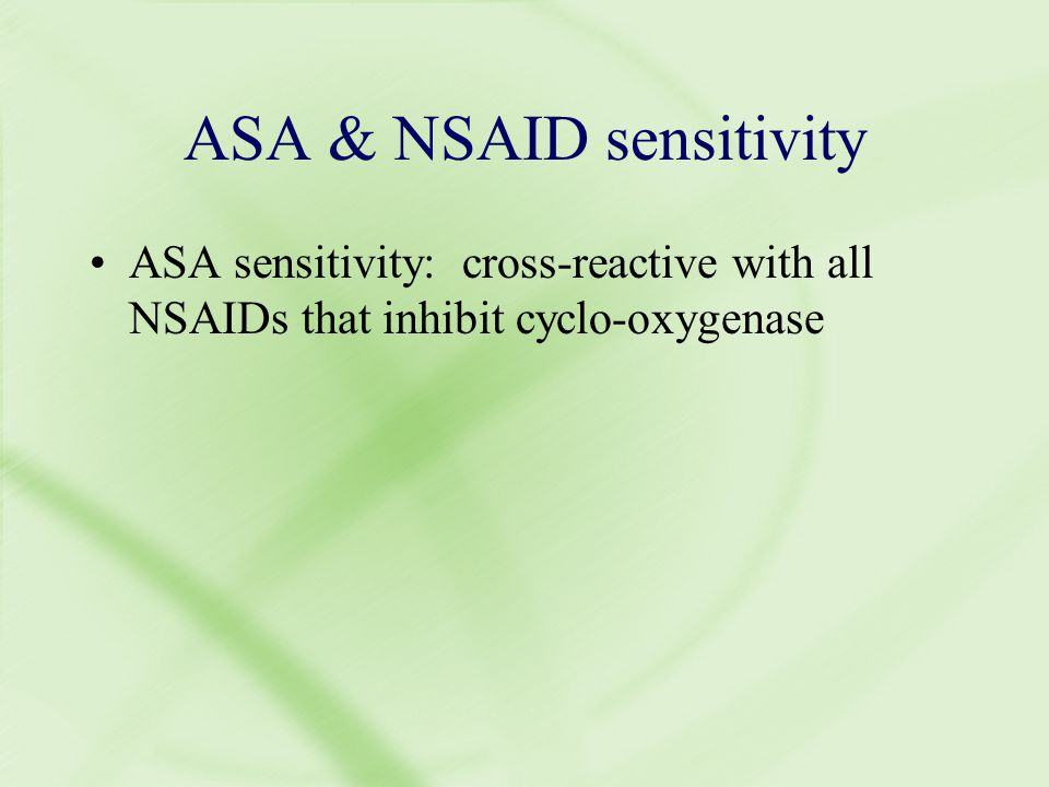 ASA & NSAID sensitivity ASA sensitivity: cross-reactive with all NSAIDs that inhibit cyclo-oxygenase