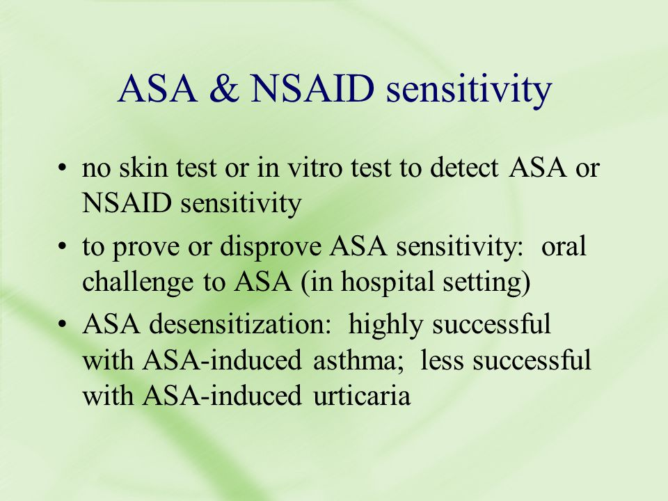 ASA & NSAID sensitivity no skin test or in vitro test to detect ASA or NSAID sensitivity to prove or disprove ASA sensitivity: oral challenge to ASA (in hospital setting) ASA desensitization: highly successful with ASA-induced asthma; less successful with ASA-induced urticaria