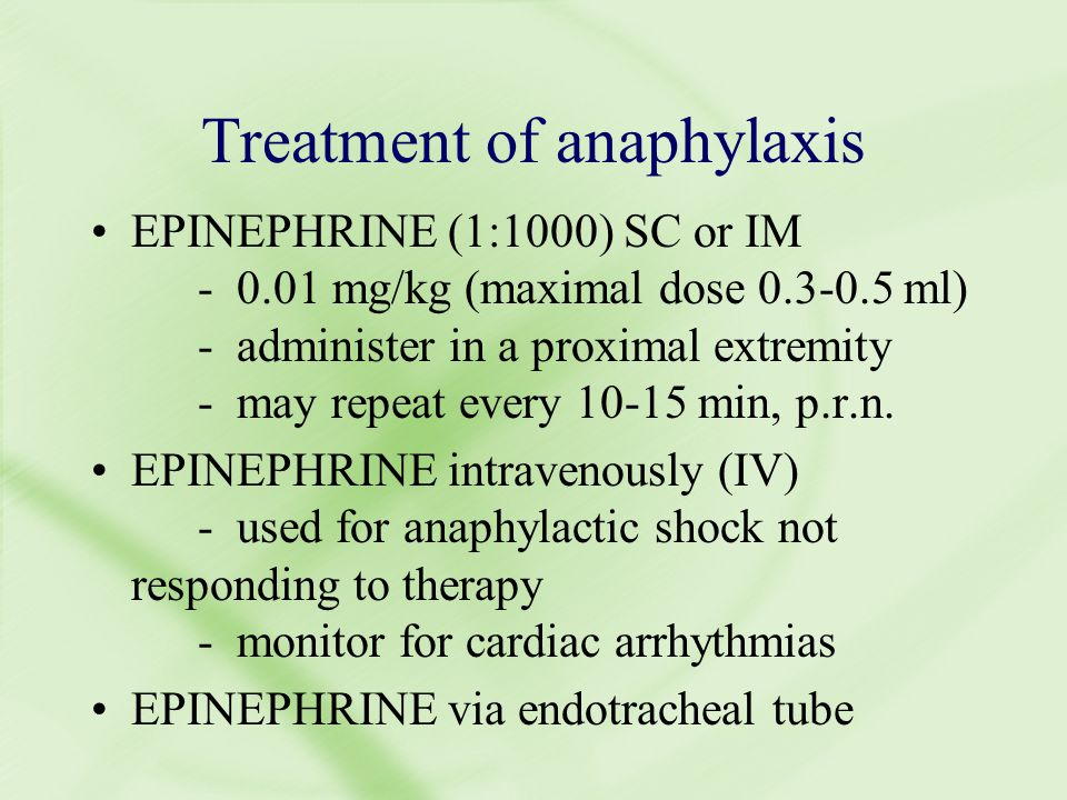 Treatment of anaphylaxis EPINEPHRINE (1:1000) SC or IM - 0.01 mg/kg (maximal dose 0.3-0.5 ml) - administer in a proximal extremity - may repeat every 10-15 min, p.r.n.