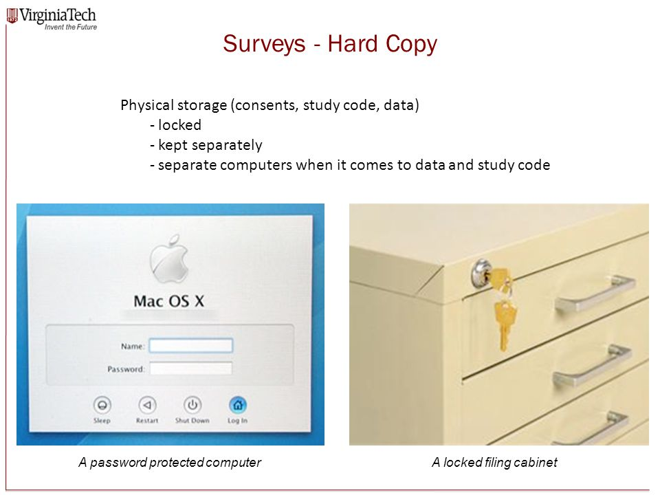 Surveys - Hard Copy Physical storage (consents, study code, data) - locked - kept separately - separate computers when it comes to data and study code A locked filing cabinetA password protected computer