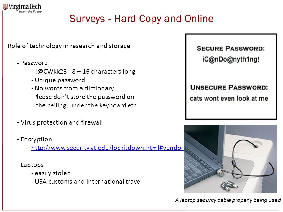 Surveys - Hard Copy and Online Role of technology in research and storage - Password - !@CWkk23 8 – 16 characters long - Unique password - No words from a dictionary -Please don't store the password on the ceiling, under the keyboard etc - Virus protection and firewall - Encryption http://www.security.vt.edu/lockitdown.html#vendortools http://www.security.vt.edu/lockitdown.html#vendortools - Laptops - easily stolen - USA customs and international travel A laptop security cable properly being used