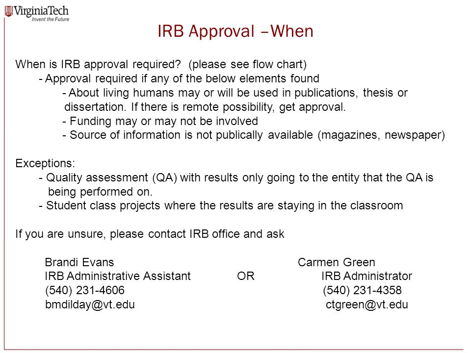 Resources IRB Website: www.irb.vt.eduwww.irb.vt.edu Wealth of information and resources about doing human research IRB Protocol Management System: https://secure.research.vt.edu/irb/https://secure.research.vt.edu/irb/ Interactive website that handles all protocol activity (training, initial approval, continuing review, amendments, unanticipated or adverse event report) Post Approval Monitoring: http://www.researchcompliance.vt.edu/pam/pages/irb.phphttp://www.researchcompliance.vt.edu/pam/pages/irb.php Educational videos about various elements dealing with the research and audit process Starting Point: http://www.researchcompliance.vt.edu/department/starting.phphttp://www.researchcompliance.vt.edu/department/starting.php To serve as a central reference source to assist new faculty, graduate students, and seasoned employees in identifying what information/forms must be submitted to the specific compliance committee or safety office and where additional resource information can be found VT IT Security: www.security.vt.eduwww.security.vt.edu Encryption software and other useful information about protecting your computer