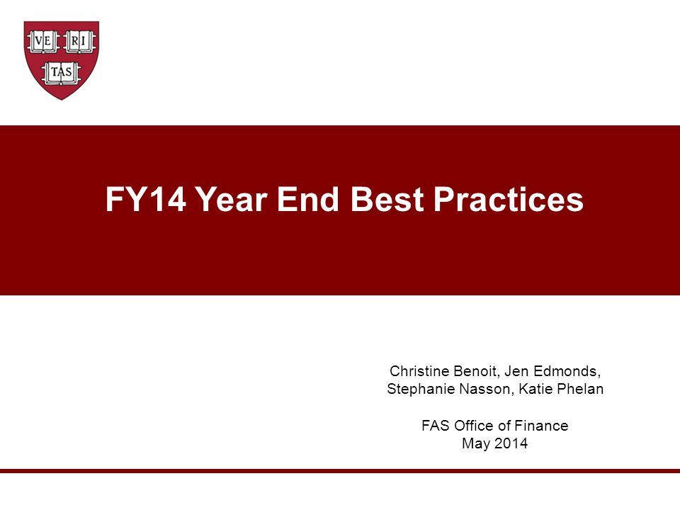 FY14 Year End Best Practices Christine Benoit, Jen Edmonds, Stephanie Nasson, Katie Phelan FAS Office of Finance May 2014