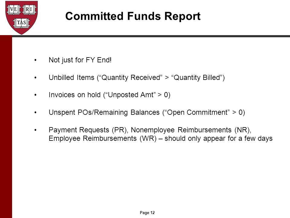 """Page 12 Committed Funds Report Not just for FY End! Unbilled Items (""""Quantity Received"""" > """"Quantity Billed"""") Invoices on hold (""""Unposted Amt"""" > 0) Uns"""