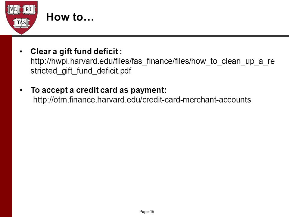 Page 15 How to… Clear a gift fund deficit : http://hwpi.harvard.edu/files/fas_finance/files/how_to_clean_up_a_re stricted_gift_fund_deficit.pdf To accept a credit card as payment: http://otm.finance.harvard.edu/credit-card-merchant-accounts
