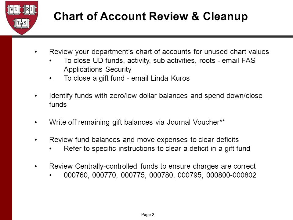 Page 2 Chart of Account Review & Cleanup Review your department's chart of accounts for unused chart values To close UD funds, activity, sub activities, roots - email FAS Applications Security To close a gift fund - email Linda Kuros Identify funds with zero/low dollar balances and spend down/close funds Write off remaining gift balances via Journal Voucher** Review fund balances and move expenses to clear deficits Refer to specific instructions to clear a deficit in a gift fund Review Centrally-controlled funds to ensure charges are correct 000760, 000770, 000775, 000780, 000795, 000800-000802