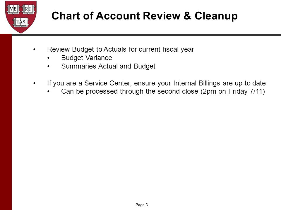 Page 3 Chart of Account Review & Cleanup Review Budget to Actuals for current fiscal year Budget Variance Summaries Actual and Budget If you are a Service Center, ensure your Internal Billings are up to date Can be processed through the second close (2pm on Friday 7/11)