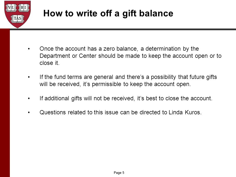 Page 5 How to write off a gift balance Once the account has a zero balance, a determination by the Department or Center should be made to keep the account open or to close it.