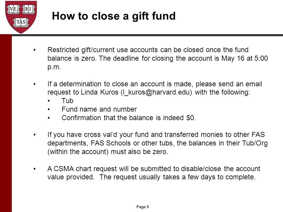 Page 6 How to close a gift fund Restricted gift/current use accounts can be closed once the fund balance is zero. The deadline for closing the account