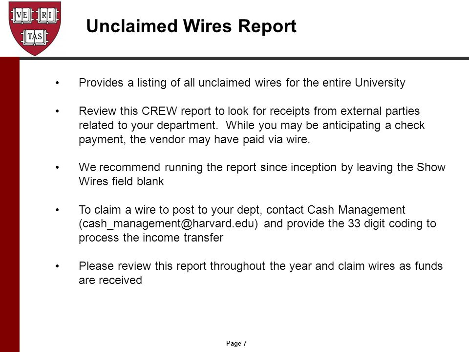 Page 7 Unclaimed Wires Report Provides a listing of all unclaimed wires for the entire University Review this CREW report to look for receipts from external parties related to your department.