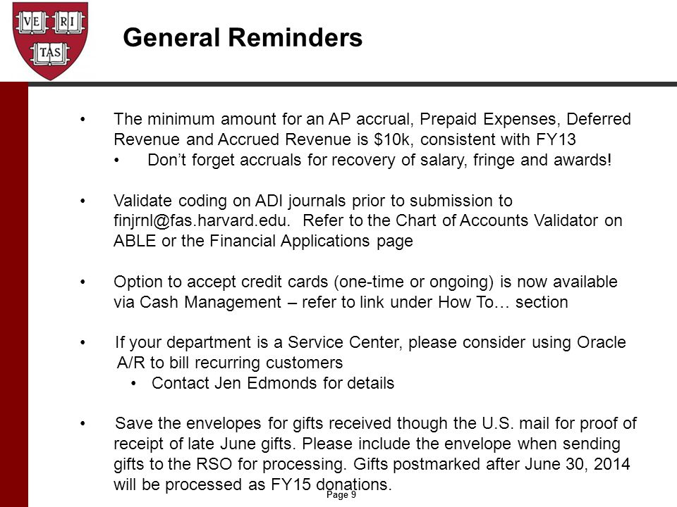 Page 9 General Reminders The minimum amount for an AP accrual, Prepaid Expenses, Deferred Revenue and Accrued Revenue is $10k, consistent with FY13 Don't forget accruals for recovery of salary, fringe and awards.