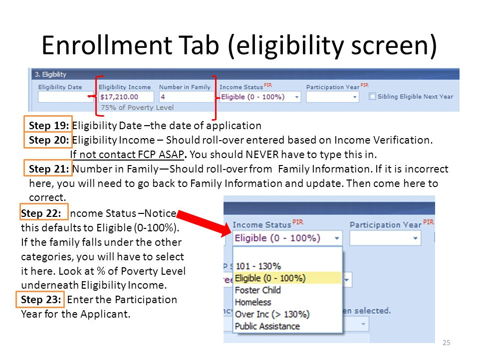 Enrollment Tab (eligibility screen) 25 Step 19: Eligibility Date –the date of application Step 20: Eligibility Income – Should roll-over entered based on Income Verification.