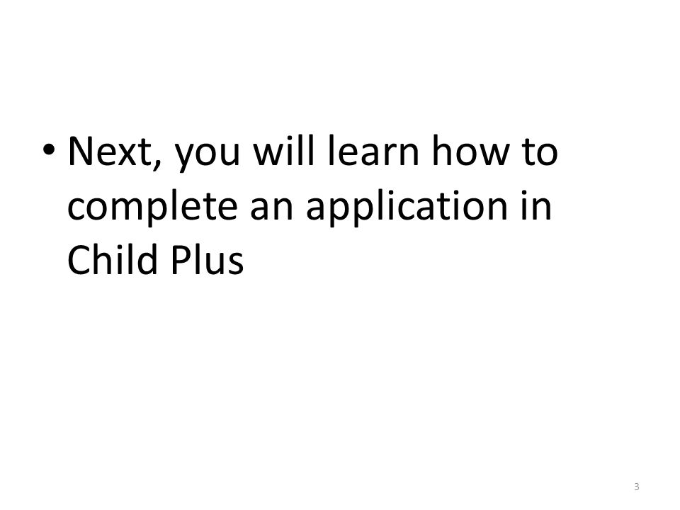 Next, you will learn how to complete an application in Child Plus 3