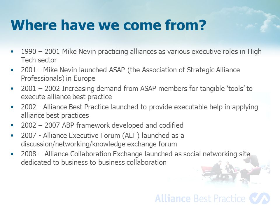 Where have we come from?  1990 – 2001 Mike Nevin practicing alliances as various executive roles in High Tech sector  2001 - Mike Nevin launched ASA