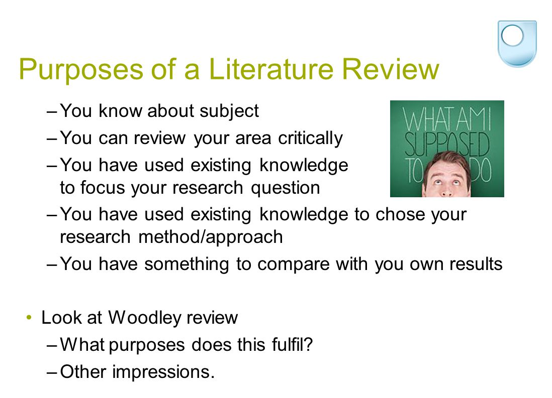 Purposes of a Literature Review –You know about subject –You can review your area critically –You have used existing knowledge to focus your research question –You have used existing knowledge to chose your research method/approach –You have something to compare with you own results Look at Woodley review –What purposes does this fulfil.