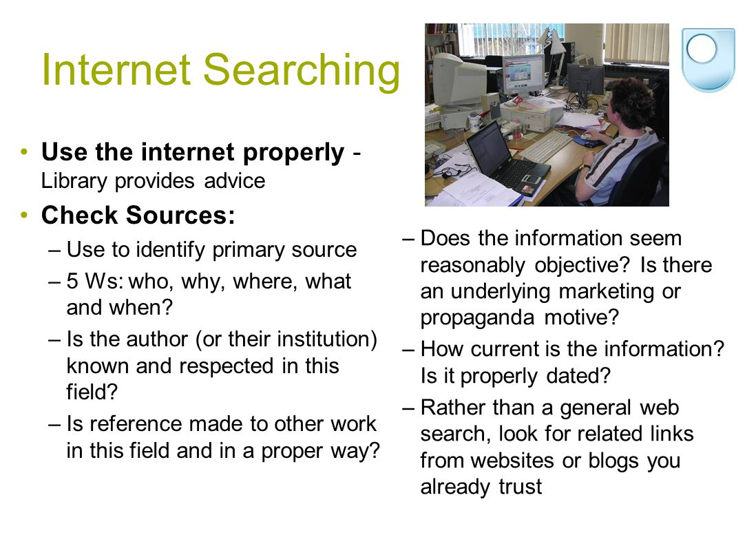 Internet Searching Use the internet properly - Library provides advice Check Sources: –Use to identify primary source –5 Ws: who, why, where, what and
