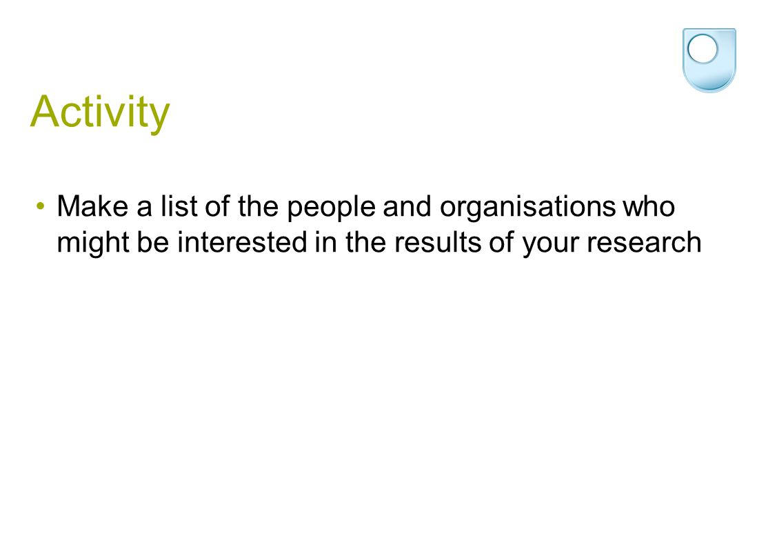 Activity Make a list of the people and organisations who might be interested in the results of your research