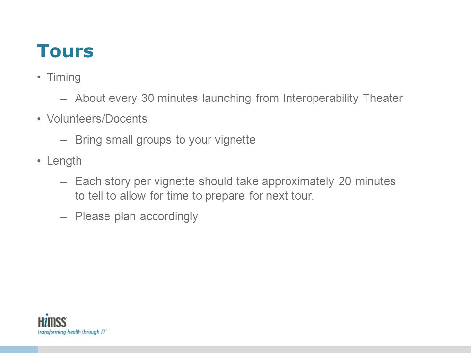 Tours Timing –About every 30 minutes launching from Interoperability Theater Volunteers/Docents –Bring small groups to your vignette Length –Each story per vignette should take approximately 20 minutes to tell to allow for time to prepare for next tour.