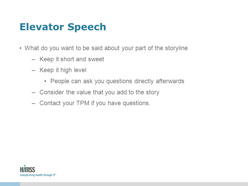 Elevator Speech What do you want to be said about your part of the storyline –Keep it short and sweet –Keep it high level People can ask you questions directly afterwards –Consider the value that you add to the story –Contact your TPM if you have questions.