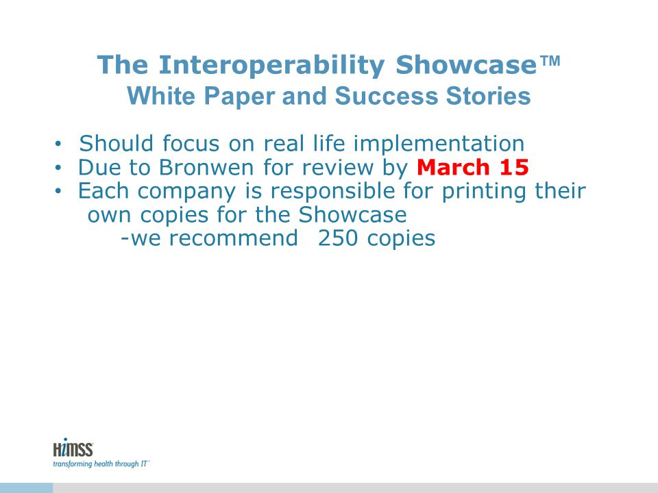 The Interoperability Showcase ™ White Paper and Success Stories Should focus on real life implementation Due to Bronwen for review by March 15 Each company is responsible for printing their own copies for the Showcase -we recommend 250 copies