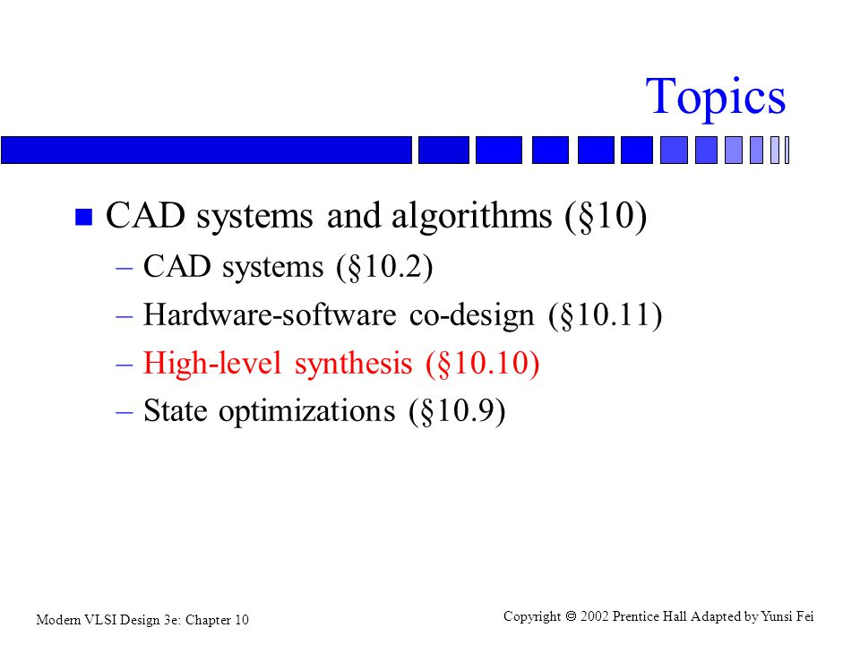 Modern VLSI Design 3e: Chapter 10 Copyright  2002 Prentice Hall Adapted by Yunsi Fei Topics n CAD systems and algorithms (§10) –CAD systems (§10.2) –Hardware-software co-design (§10.11) –High-level synthesis (§10.10) –State optimizations (§10.9)