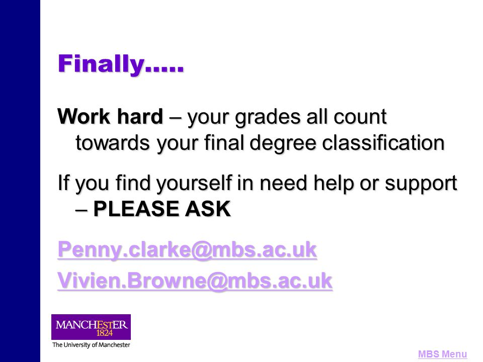 MBS MenuFinally….. Work hard – your grades all count towards your final degree classification If you find yourself in need help or support – PLEASE AS